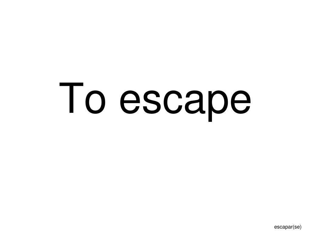 To escape