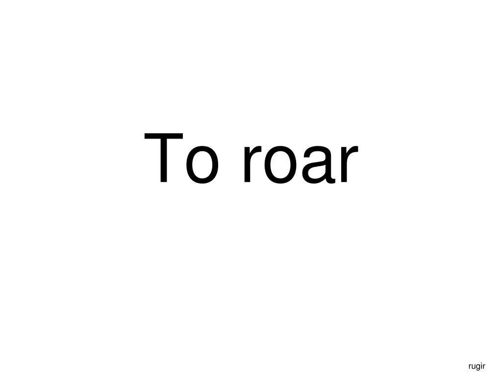 To roar
