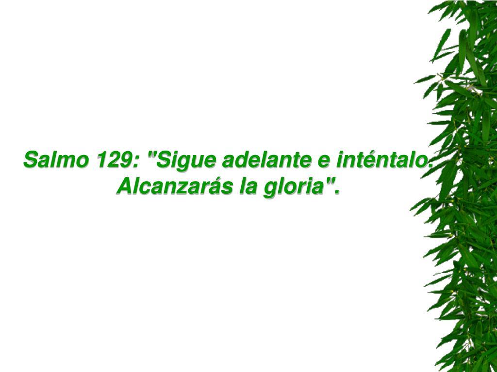"""Salmo 129: """"Sigue adelante e inténtalo. Alcanzarás la gloria""""."""