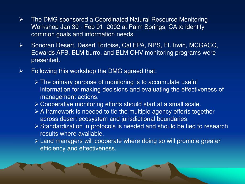 The DMG sponsored a Coordinated Natural Resource Monitoring Workshop Jan 30 - Feb 01, 2002 at Palm Springs, CA to identify common goals and information needs.
