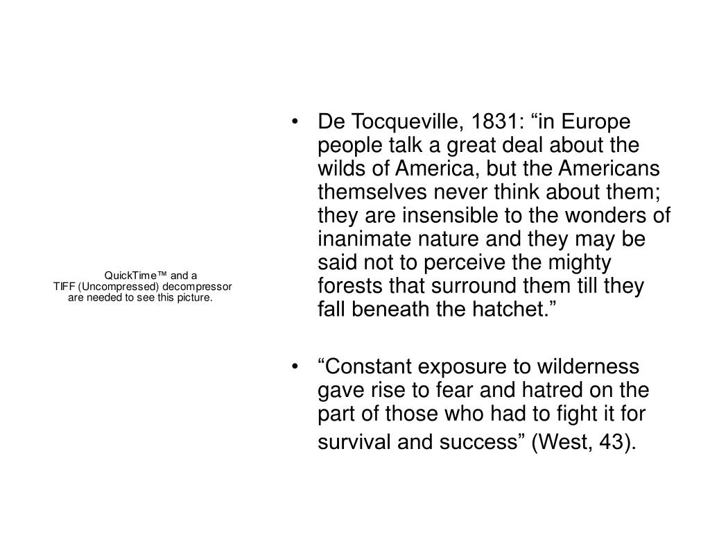 "De Tocqueville, 1831: ""in Europe people talk a great deal about the wilds of America, but the Americans themselves never think about them; they are insensible to the wonders of inanimate nature and they may be said not to perceive the mighty forests that surround them till they fall beneath the hatchet."""