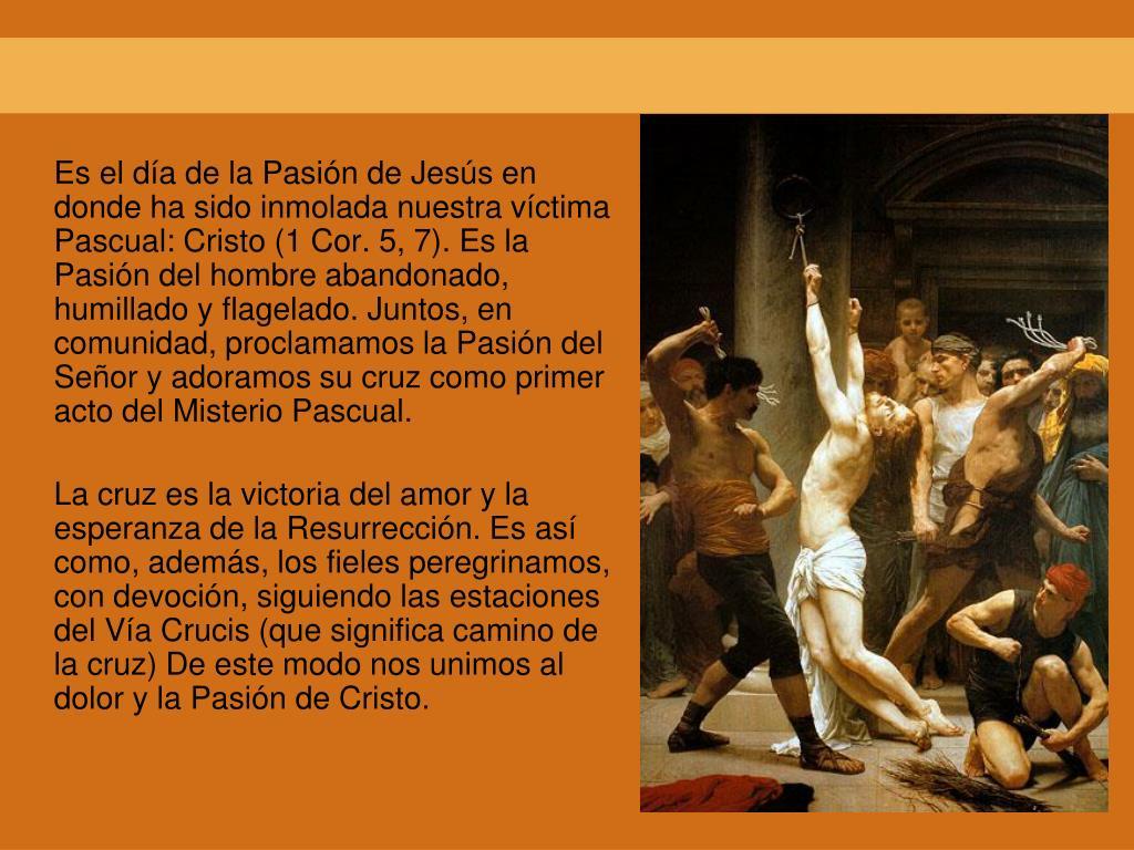 Es el día de la Pasión de Jesús en donde ha sido inmolada nuestra víctima Pascual: Cristo (1 Cor. 5, 7). Es la Pasión del hombre abandonado, humillado y flagelado. Juntos, en comunidad, proclamamos la Pasión del Señor y adoramos su cruz como primer acto del Misterio Pascual.