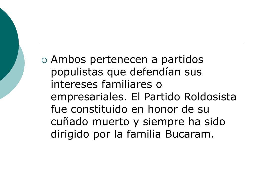 Ambos pertenecen a partidos populistas que defendían sus intereses familiares o empresariales. El Partido Roldosista fue constituido en honor de su cuñado muerto y siempre ha sido dirigido por la familia Bucaram.