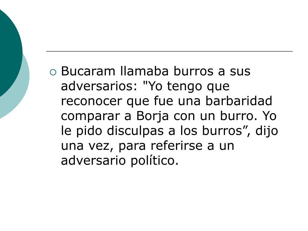 """Bucaram llamaba burros a sus adversarios: """"Yo tengo que reconocer que fue una barbaridad comparar a Borja con un burro. Yo le pido disculpas a los burros"""", dijo una vez, para referirse a un adversario político."""