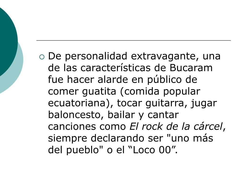 De personalidad extravagante, una de las características de Bucaram fue hacer alarde en público de comer guatita (comida popular ecuatoriana), tocar guitarra, jugar baloncesto, bailar y cantar canciones como
