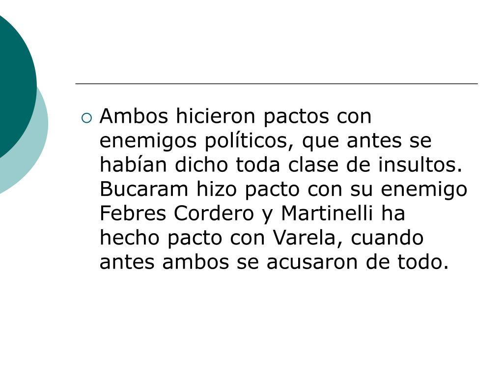 Ambos hicieron pactos con enemigos políticos, que antes se habían dicho toda clase de insultos. Bucaram hizo pacto con su enemigo Febres Cordero y Martinelli ha hecho pacto con Varela, cuando antes ambos se acusaron de todo.