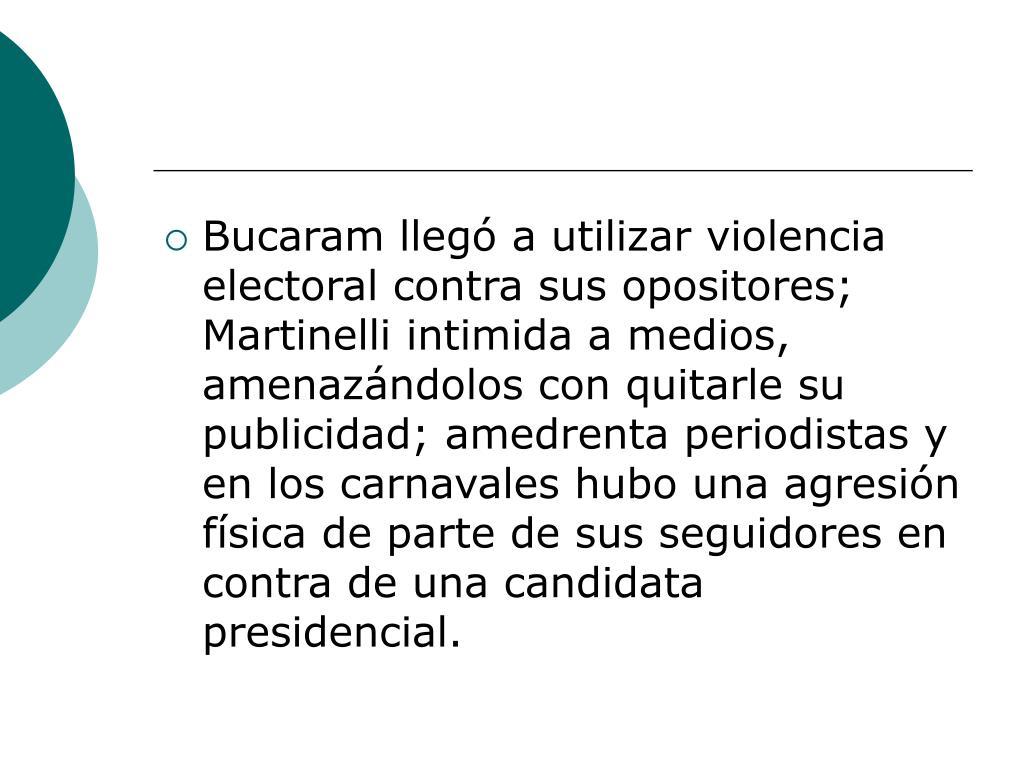 Bucaram llegó a utilizar violencia electoral contra sus opositores; Martinelli intimida a medios, amenazándolos con quitarle su publicidad; amedrenta periodistas y en los carnavales hubo una agresión física de parte de sus seguidores en contra de una candidata presidencial.