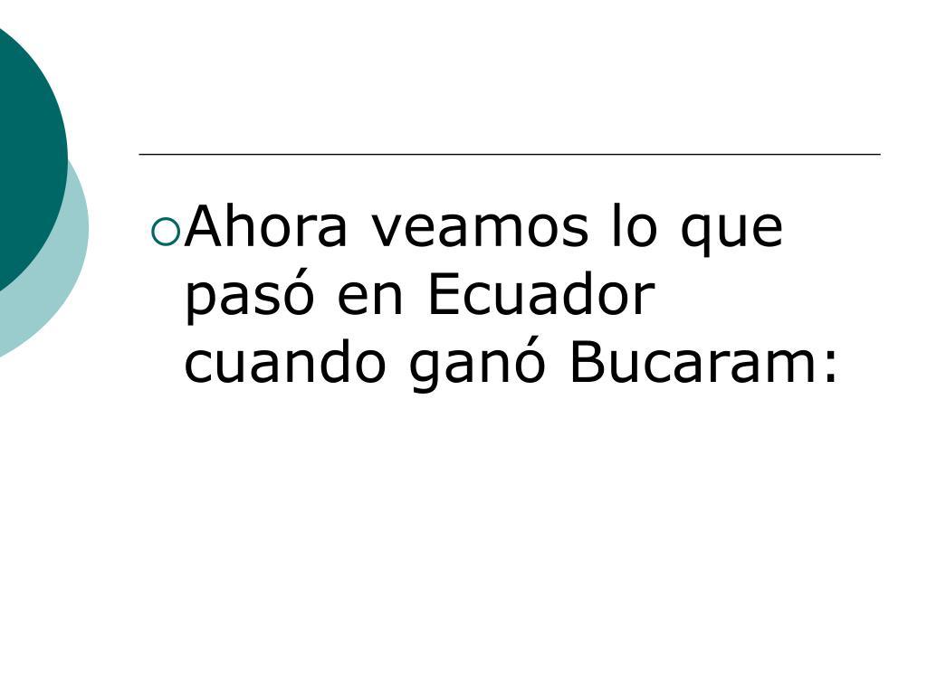 Ahora veamos lo que pasó en Ecuador cuando ganó Bucaram: