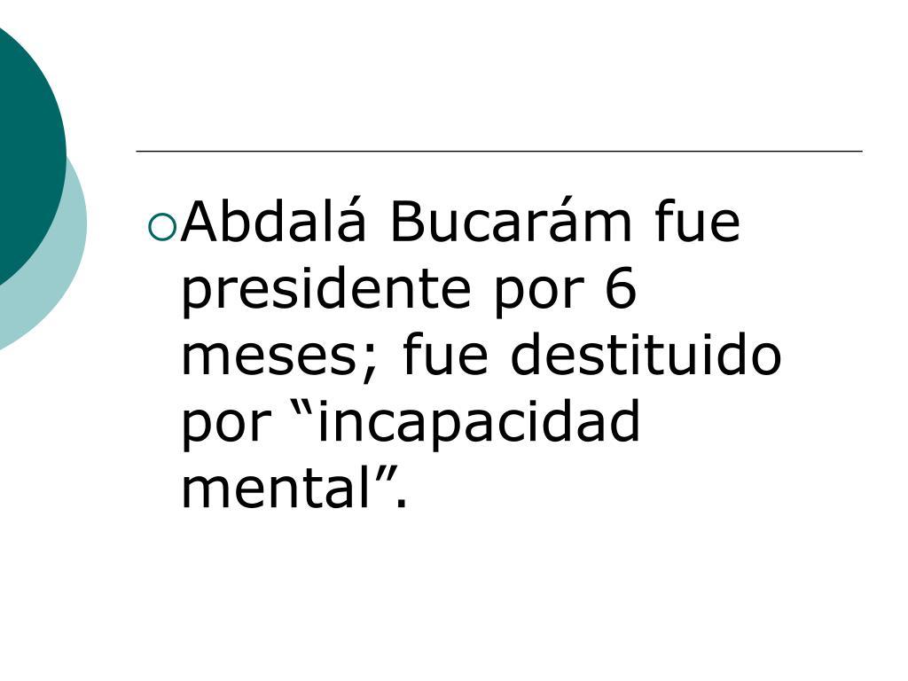 """Abdalá Bucarám fue presidente por 6 meses; fue destituido por """"incapacidad mental""""."""