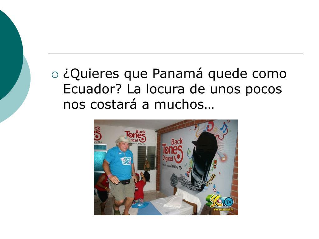 ¿Quieres que Panamá quede como Ecuador? La locura de unos pocos nos costará a muchos…
