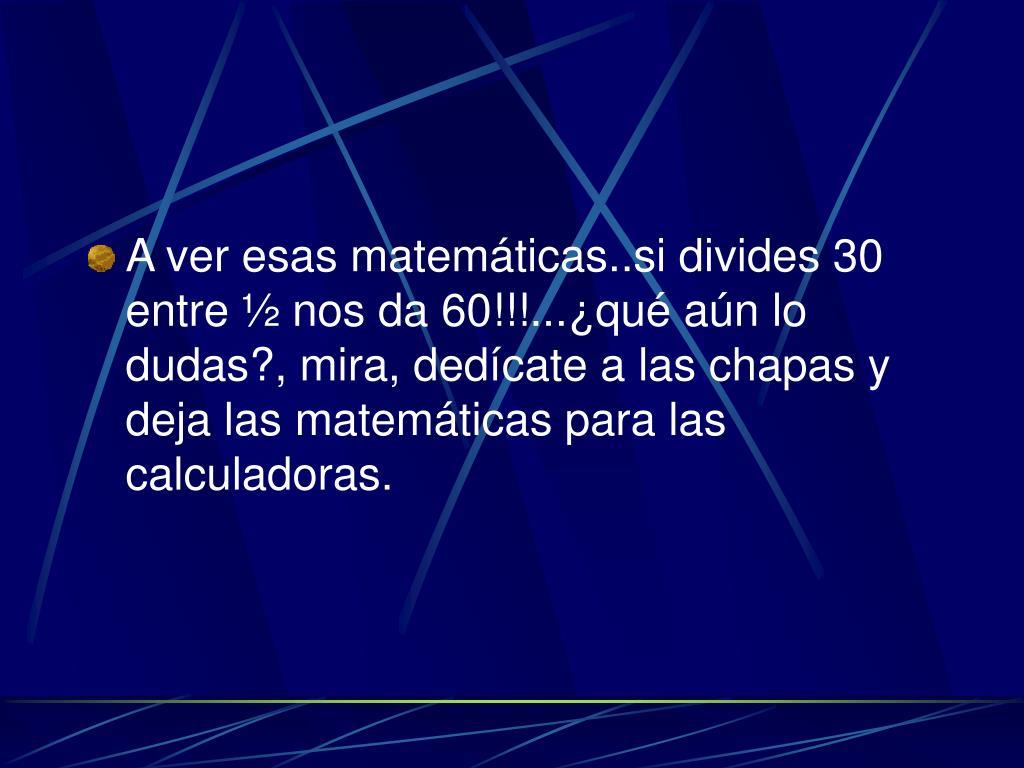 A ver esas matemáticas..si divides 30 entre ½ nos da 60!!!...¿qué aún lo dudas?, mira, dedícate a las chapas y deja las matemáticas para las calculadoras.