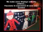 we make snow displays with the children facciamo le esposizioni di neve con i bambini