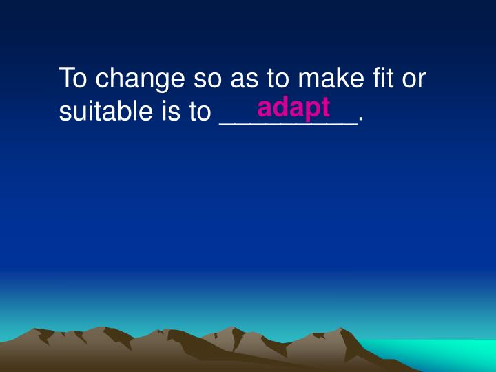 To change so as to make fit or suitable is to _________.