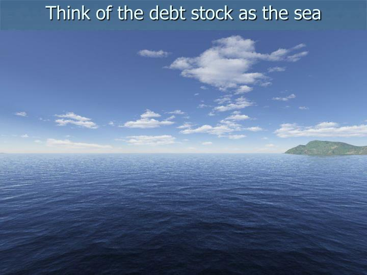 Think of the debt stock as the sea