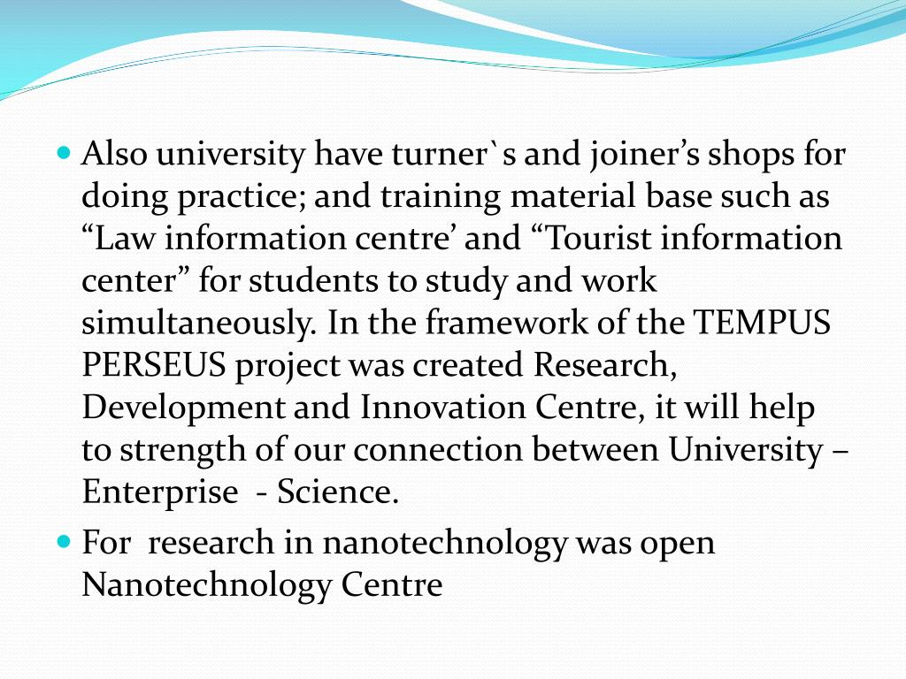 """Also university have turner`s and joiner's shops for doing practice; and training material base such as """"Law information centre' and """"Tourist information center"""" for students to study and work simultaneously. In the framework of the TEMPUS PERSEUS project was created Research, Development and Innovation Centre, it will help to strength of our connection between University – Enterprise  - Science."""