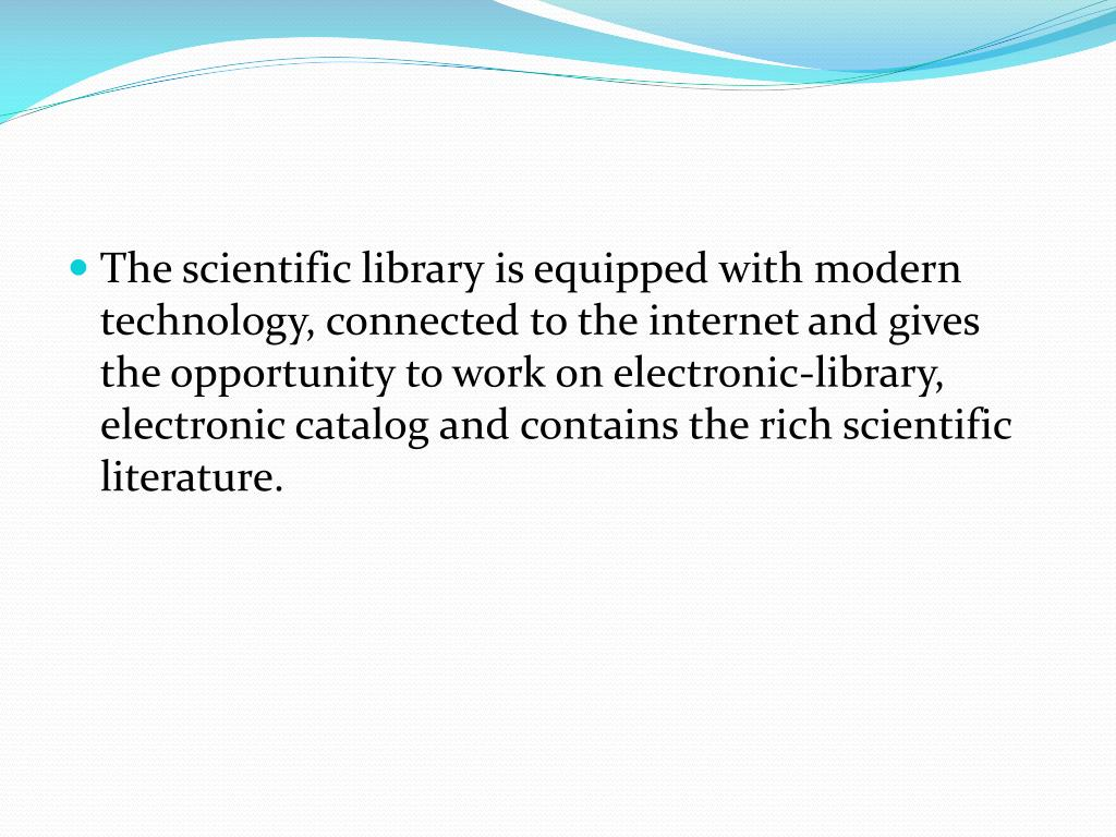 The scientific library is equipped with modern technology, connected to the internet and gives the opportunity to work on electronic-library, electronic catalog and contains the rich scientific literature.