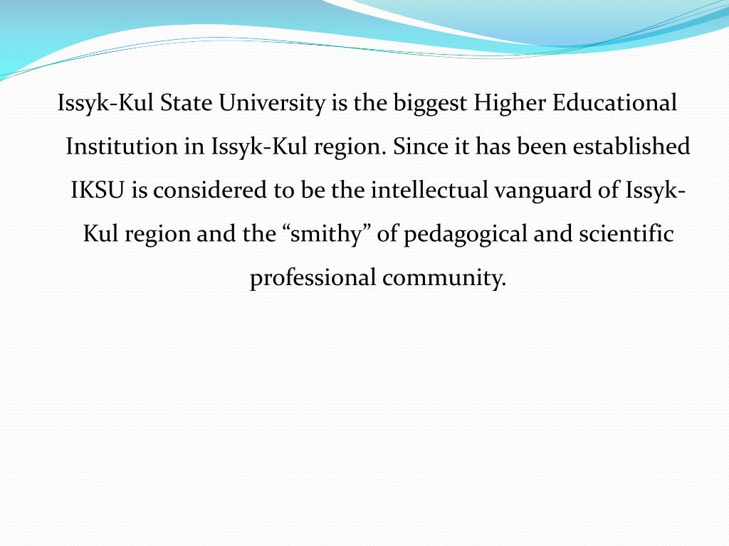 """Issyk-Kul State University is the biggest Higher Educational Institution in Issyk-Kul region. Since it has been established IKSU is considered to be the intellectual vanguard of Issyk-Kul region and the """"smithy"""" of pedagogical and scientific professional community."""