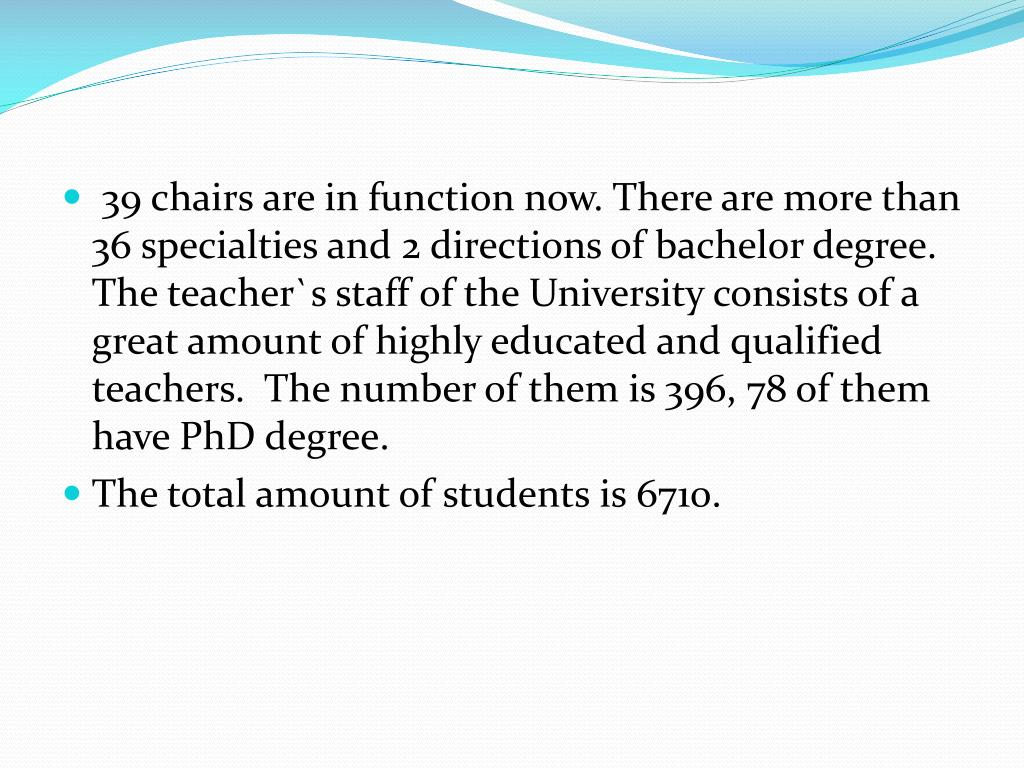 39 chairs are in function now. There are more than 36 specialties and 2 directions of bachelor degree. The teacher`s staff of the University consists of a great amount of highly educated and qualified teachers.  The number of them is 396, 78 of them have PhD degree.