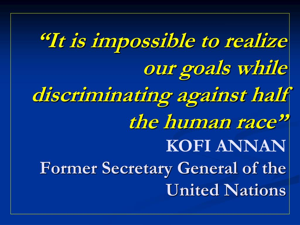 """It is impossible to realize our goals while discriminating against half the human race"""