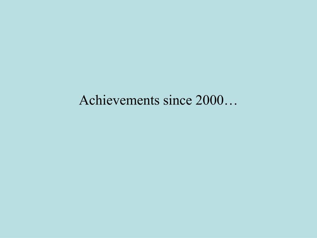 Achievements since 2000…