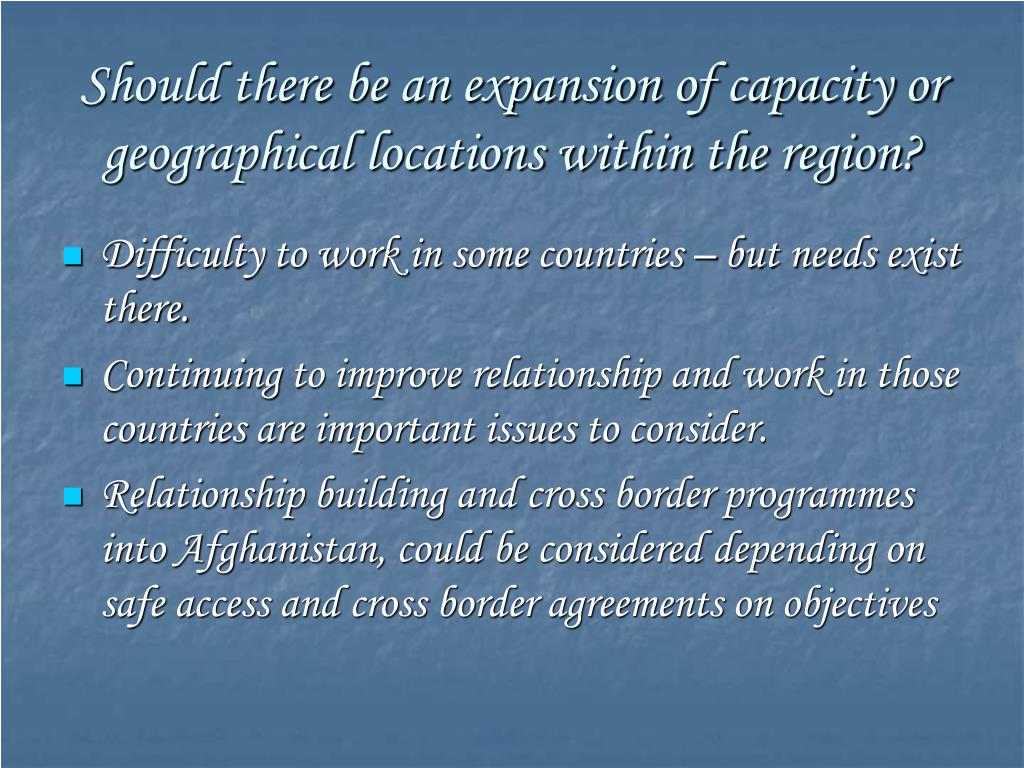 Should there be an expansion of capacity or geographical locations within the region?