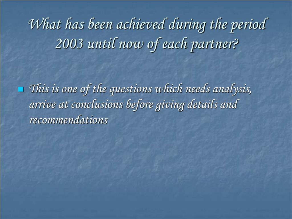 What has been achieved during the period 2003 until now of each partner?