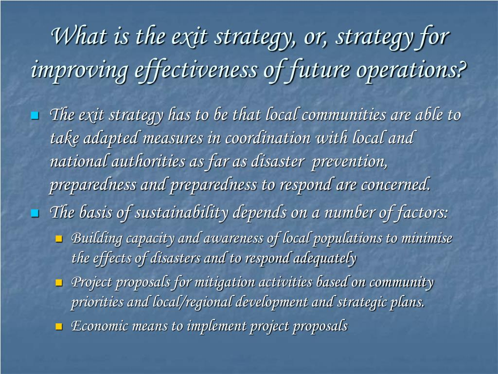 What is the exit strategy, or, strategy for improving effectiveness of future operations?