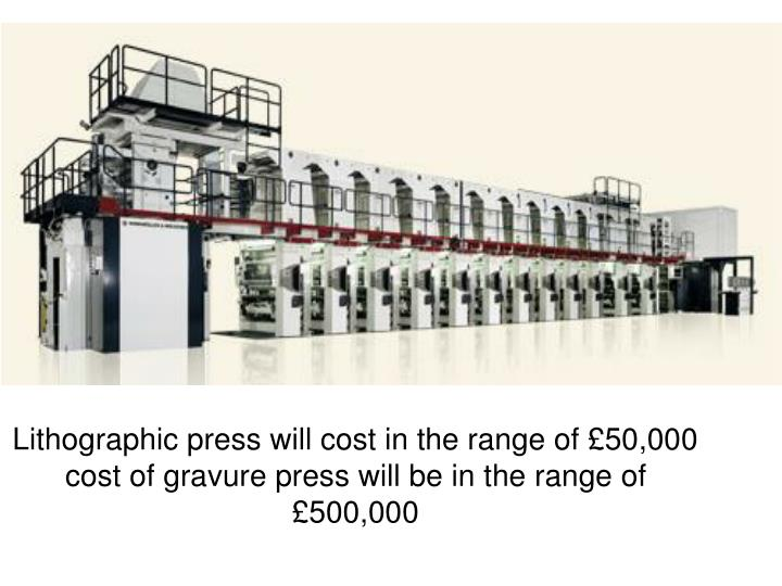 Lithographic press will cost in the range of £50,000 cost of gravure press will be in the range of £500,000
