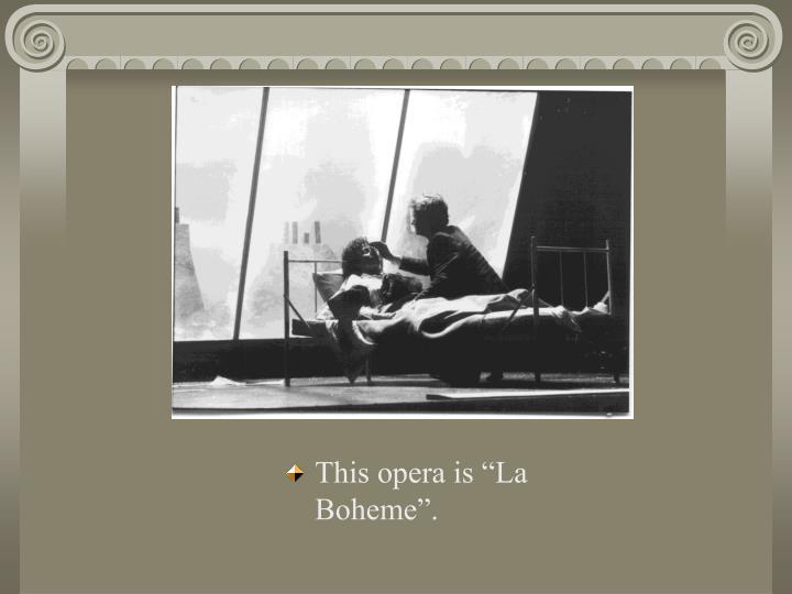 "This opera is ""La Boheme""."