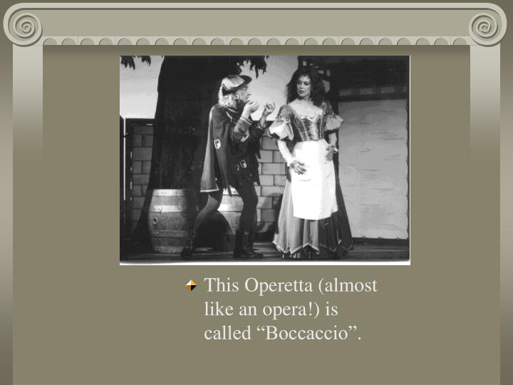 "This Operetta (almost like an opera!) is called ""Boccaccio""."