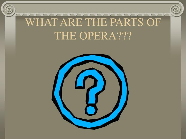 WHAT ARE THE PARTS OF THE OPERA???