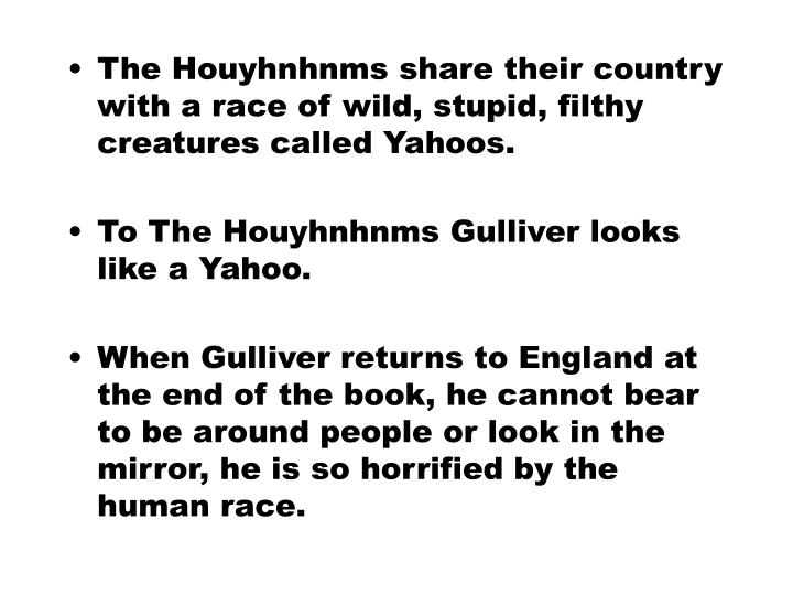 The Houyhnhnms share their country with a race of wild, stupid, filthy creatures called Yahoos.