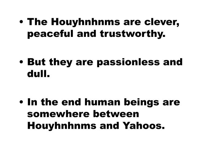 The Houyhnhnms are clever, peaceful and trustworthy.