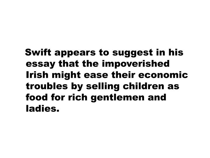 Swift appears to suggest in his essay that the impoverished Irish might ease their economic troubles by selling children as food for rich gentlemen and ladies.