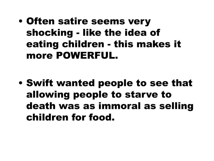 Often satire seems very shocking - like the idea of eating children - this makes it more POWERFUL.