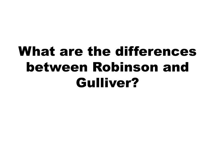 What are the differences between Robinson and Gulliver?