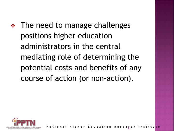 The need to manage challenges positions higher education administrators in the central mediating role of determining the potential costs and benefits of any course of action (or non-action).