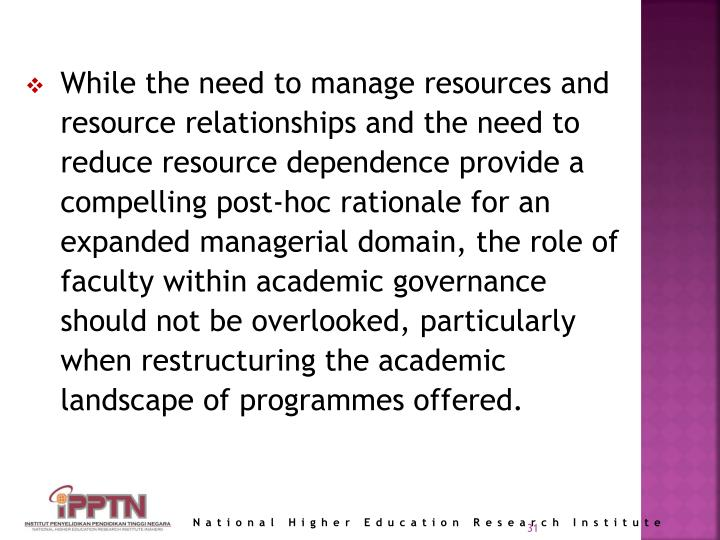 While the need to manage resources and resource relationships and the need to reduce resource dependence provide a compelling post-hoc rationale for an expanded managerial domain, the role of faculty within academic governance should not be overlooked, particularly when restructuring the academic landscape of