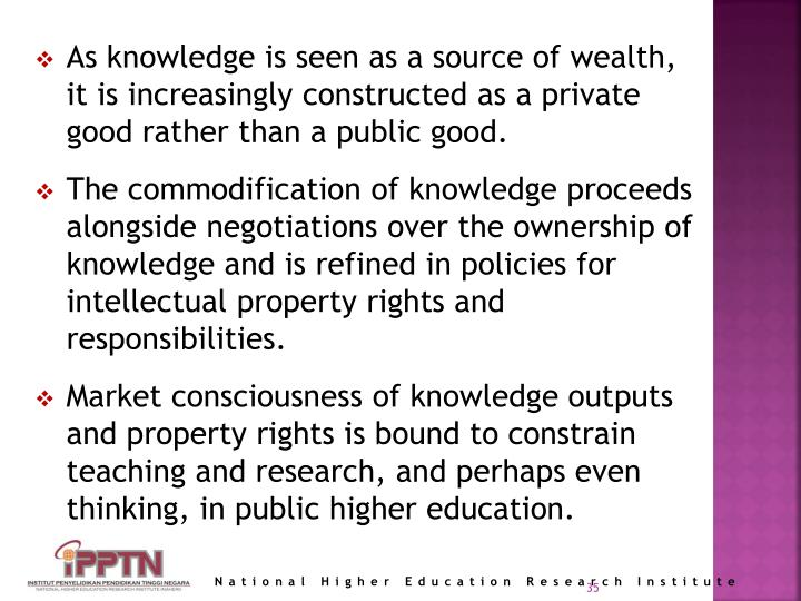 As knowledge is seen as a source of wealth, it is increasingly constructed as a private good rather than a public good.