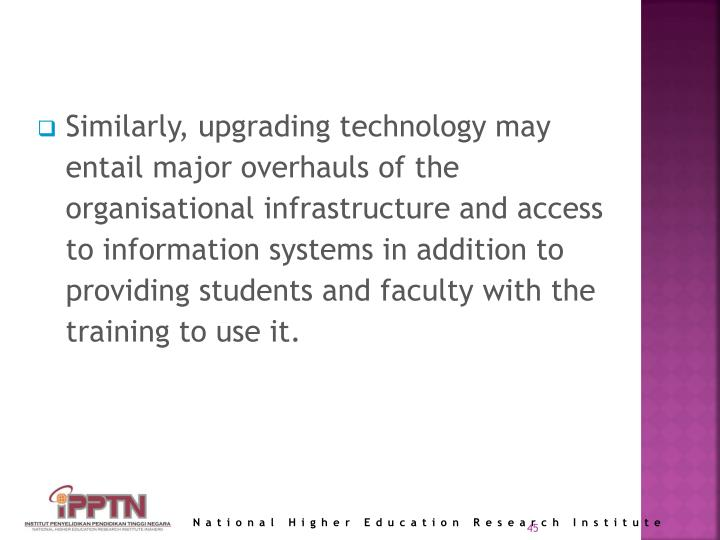 Similarly, upgrading technology may entail major overhauls of the organisational infrastructure and access to information systems in addition to providing students and faculty with the training to use it.