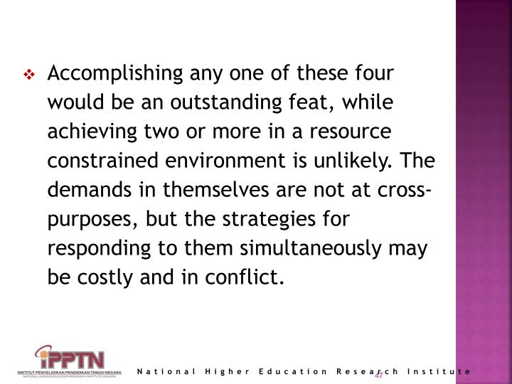Accomplishing any one of these four would be an outstanding feat, while achieving two or more in a resource constrained environment is unlikely. The demands in themselves are not at cross-purposes, but the strategies for responding to them simultaneously may be costly and in conflict.