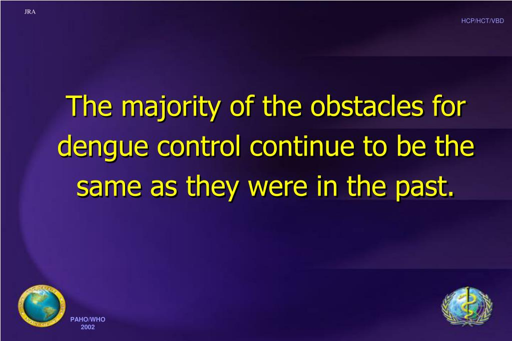 The majority of the obstacles for dengue control continue to be the same as they were in the past.