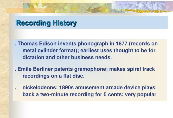 . Thomas Edison invents phonograph in 1877 (records on metal cylinder format); earliest uses thought to be for dictation and other business needs.