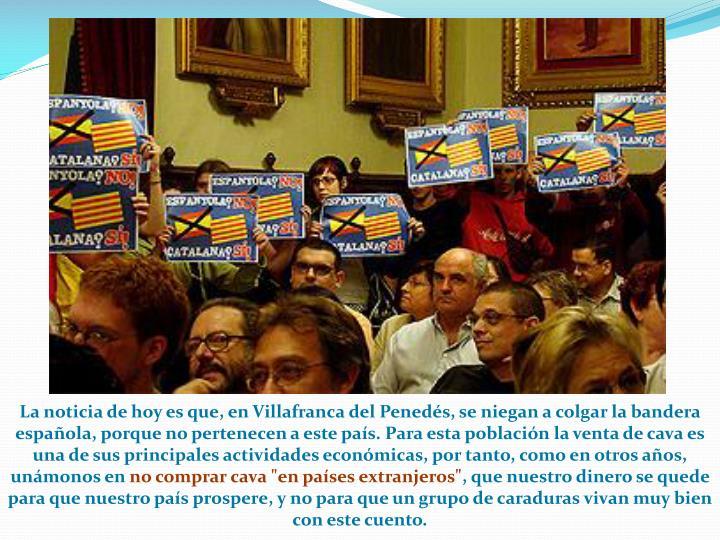 La noticia de hoy es que, en Villafranca del Penedés, se niegan a colgar la bandera española, porque no pertenecen a este país. Para esta población la venta de cava es una de sus principales actividades económicas, por tanto, como en otros años, unámonos en