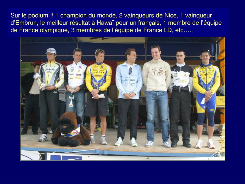 Sur le podium !! 1 champion du monde, 2 vainqueurs de Nice, 1 vainqueur d'Embrun, le meilleur résultat à Hawaï pour un français, 1 membre de l'équipe de France olympique, 3 membres de l'équipe de France LD, etc…..
