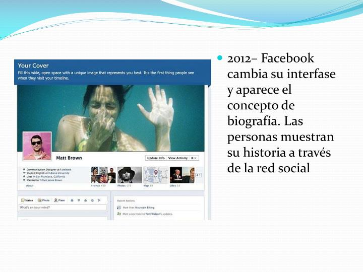2012– Facebook cambia su interfase y aparece el concepto de biografía. Las personas muestran su historia a través de la red social