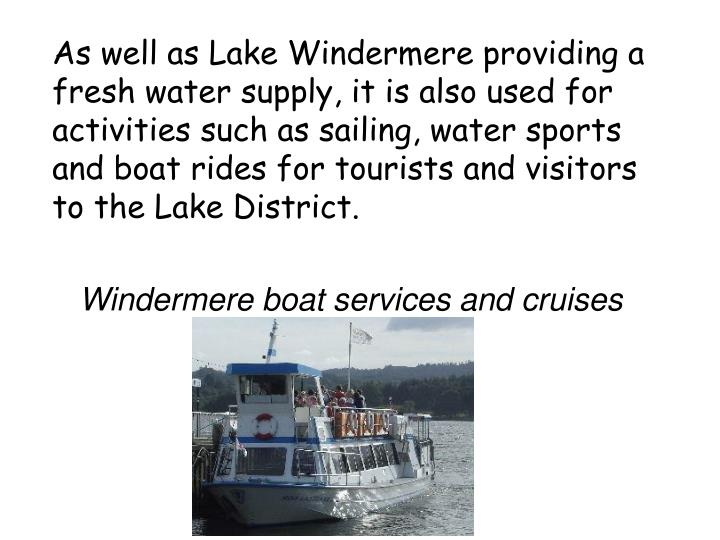 As well as Lake Windermere providing a fresh water supply, it is also used for activities such as sailing, water sports and boat rides for tourists and visitors to the Lake District.