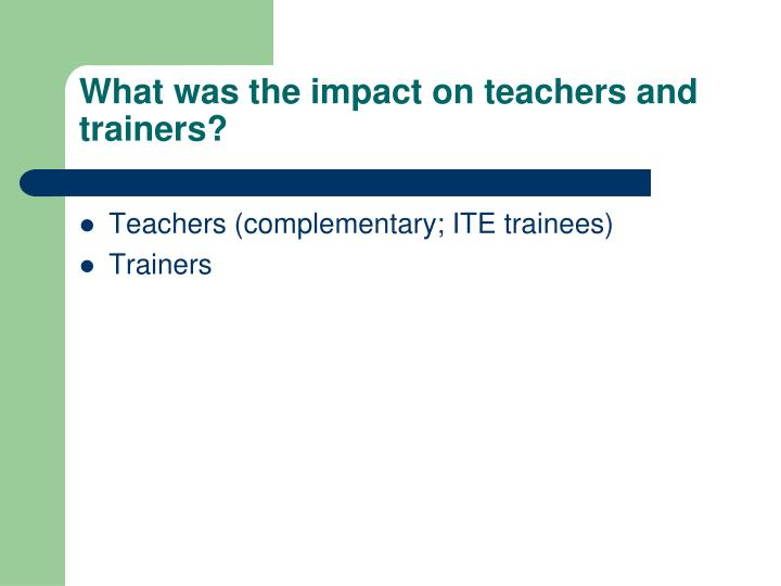 What was the impact on teachers and trainers?