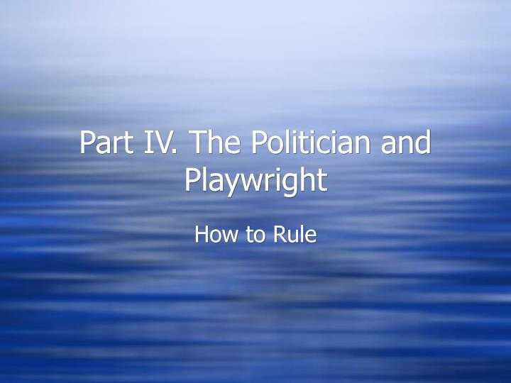 Part IV. The Politician and Playwright