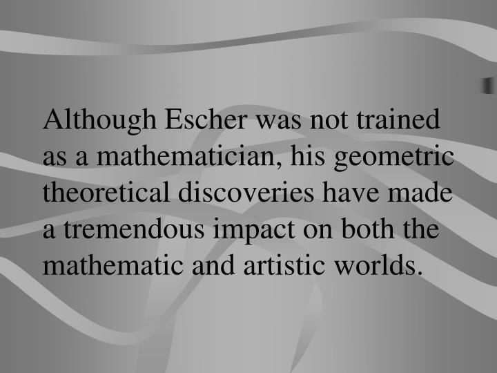 Although Escher was not trained as a mathematician, his geometric theoretical discoveries have made a tremendous impact on both the mathematic and artistic worlds.